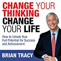 Change Your Thinking, Change Your Life: How to Unlock Your Full Potential for Success and Achievement Audiobook by Brian Tracy Narrated by Brian Tracy