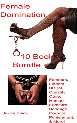 Female Domination 10 Book Bundle: Femdom, Findom, BDSM, Chastity Cage, Human Furniture, Bondage, Corporal Punishment, & More!