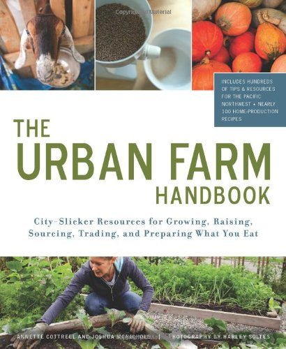 Harley Farms - Urban Farm Handbook: City Slicker Resources for Growing, Raising, Sourcing, Trading, and Preparing What You Eat