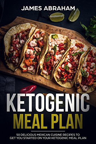Ketogenic Meal Plan: 50 Delicious Mexican Cuisine Recipes to get you started on your Ketogenic Meal Plan by James Abraham