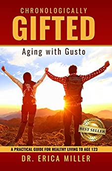 Chronologically Gifted: Aging with Gusto: A Practical Guide for Healthy Living to Age 123 by [Miller , Dr. Erica]