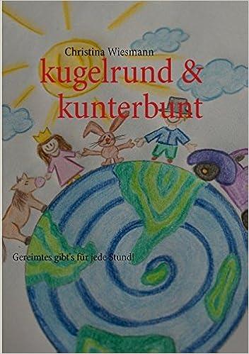 kugelrund & kunterbunt: Gereimtes gibts für jede Stund! (German Edition)