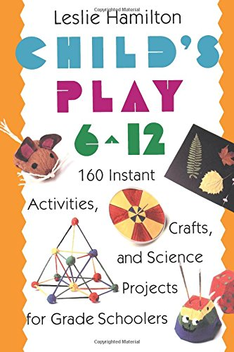 Child's Play (6-12): 160 Instant Activities, Crafts, and Science Projects for Grade Schoolers