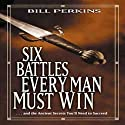 Six Battles Every Man Must Win: And the Ancient Secrets You'll Need to Succeed Audiobook by Bill Perkins Narrated by Bill Perkins