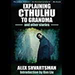 Explaining Cthulhu to Grandma and Other Stories | Alex Shvartsman