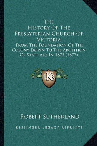The History Of The Presbyterian Church Of Victoria: From The Foundation Of The Colony Down To The Abolition Of State Aid In 1875 (1877) pdf epub