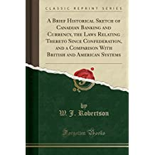 A Brief Historical Sketch of Canadian Banking and Currency, the Laws Relating Thereto Since Confederation, and a Comparison with British and American Systems (Classic Reprint)