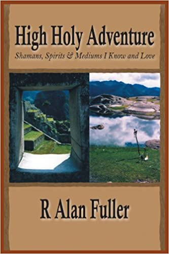 Download ebøger gratis tekstformat High Holy Adventure: Shamans, Spirits & Mediums I Know and Love PDF by R. Alan Fuller 1418416932