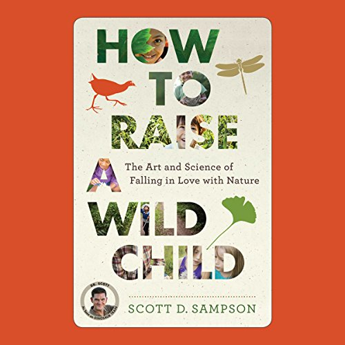 How to Raise a Wild Child: The Art and Science of Falling in Love with Nature by HighBridge, a Division of Recorded Books
