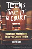 Teens Take It to Court: Young People Who Challenged the Law—and Changed Your Life