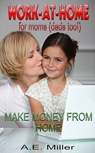 How to Work From Home: Work At Home For Moms (And Dads too!): Make Money From Home