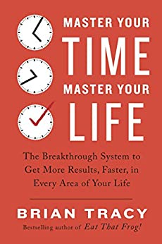 Master Your Time, Master Your Life: The Breakthrough System to Get More Results, Faster, in Every Area of Your Life by [Tracy, Brian]