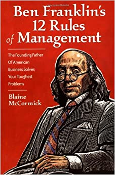 Ben Franklin 39:s 12 Rules of Management: The Founding Father of American Business Solves Your Toughest Problems