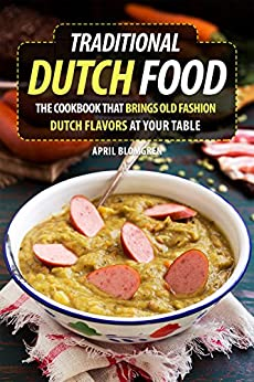 Traditional Dutch Food: The Cookbook That Brings Old Fashion Dutch Flavors at Your Table by [Blomgren, April]