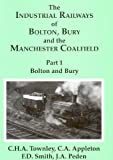img - for The Industrial Railways of Bolton, Bury and the Manchester Coalfield: Bolton and Bury Pt. 1 by Harry Townley (1994-11-22) book / textbook / text book