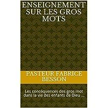 ENSEIGNEMENT SUR LES GROS MOTS: Les concéquences des gros mot dans la vie des enfants de Dieu ... (Les concéquences des gros mot . t. 1) (French Edition)