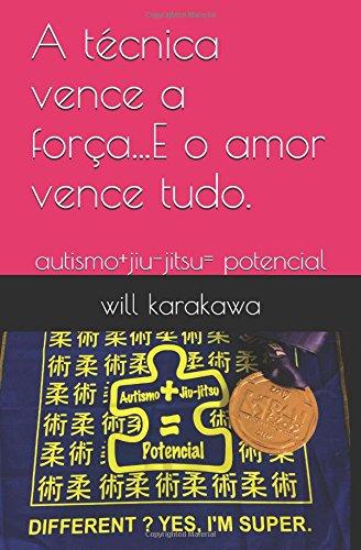 A técnica vence a força...E o amor vence tudo.: Autismo+jiu-jitsu= potencial (Portuguese Edition)