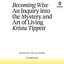 Becoming Wise: An Inquiry into the Mystery and Art of Living Audiobook by Krista Tippett Narrated by Krista Tippett