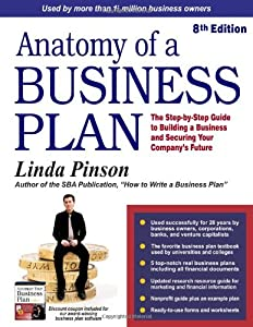 Anatomy of a Business Plan: The Step-by-Step Guide to Building a Business and Securing Your Company's Future (Small Business Strategies Series) from Out Of Your Mind . . . And Into The Mark