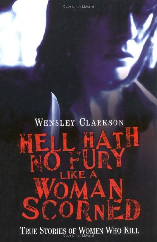 Hell Hath No Fury Like a Woman Scorned: True Stories of Women Who Kill (Hell Hath No Fury Like A Woman)