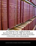 To Amend the Liability Risk Retention Act of 1986 to Increase Insurance Competition and Available Coverage for Consumers, , 1240343841