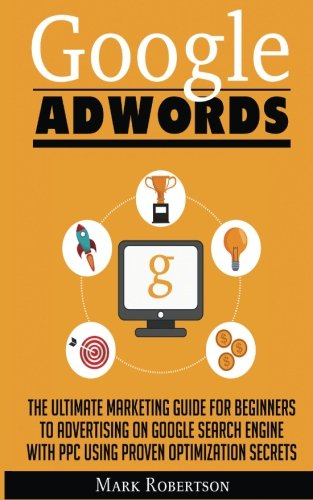 Google-Adwords-The-Ultimate-Marketing-Guide-for-Beginners-to-Advertising-on-Google-Search-Engine-with-Ppc-Using-Proven-Optimization-Secrets