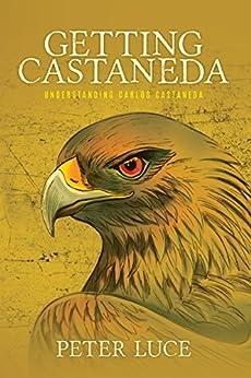 Getting Castaneda: Understanding Carlos Castaneda by [Luce, Peter]