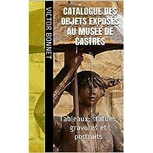 Catalogue des objets exposés au Musée de Castres: Tableaux, statues, gravures et portraits (French Edition)
