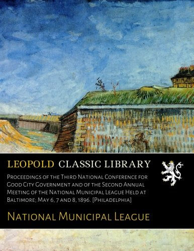 Download Proceedings of the Third National Conference for Good City Government and of the Second Annual Meeting of the National Municipal League Held at Baltimore; May 6, 7 and 8, 1896. [Philadelphia] pdf epub