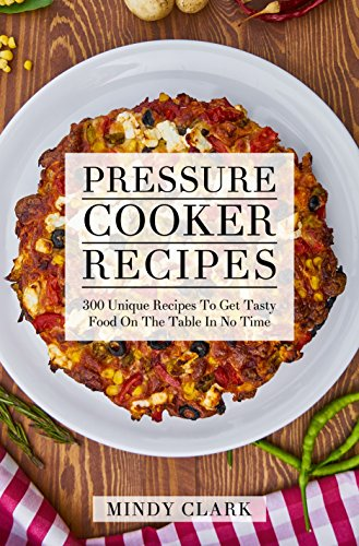 Pressure Cooker Recipes: 300 Unique Recipes To Get Tasty Food On The Table In No Time by Mindy  Clark