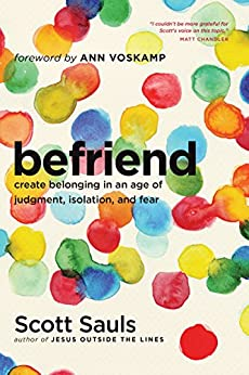 Befriend: Create Belonging in an Age of Judgment, Isolation, and Fear by [Sauls, Scott]