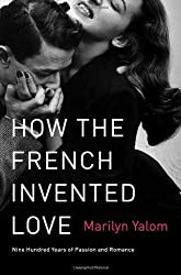 How the French Invented Love: Nine Hundred Years of Passion and Romance by Marilyn Yalom (23-Oct-2012) Paperback