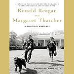 Ronald Reagan and Margaret Thatcher: A Political Marriage | Nicholas Wapshott