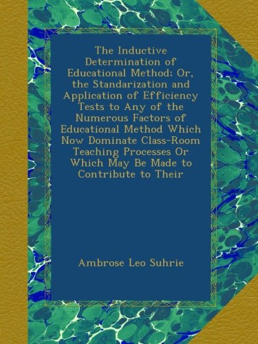 Read Online The Inductive Determination of Educational Method; Or, the Standarization and Application of Efficiency Tests to Any of the Numerous Factors of ... Or Which May Be Made to Contribute to Their PDF