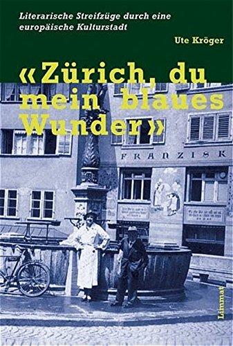 Zürich, du mein blaues Wunder: Literarische Streifzüge durch eine europäische Kulturstadt