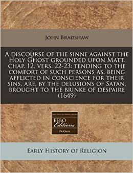 Book A discourse of the sinne against the Holy Ghost grounded upon Matt. chap. 12, vers. 22-23: tending to the comfort of such persons as, being afflicted ... brought to the brinke of despaire (1649)