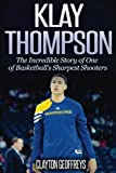 Klay Thompson: The Incredible Story of One of Basketball's Sharpest Shooters