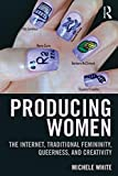 Producing Women : The Internet, Traditional Femininity, Queerness, and Creativity, White, Michele, 1138776793