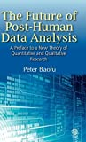 The Future of Post-Human Data Analysis a Preface to a New Theory of Quantitative and Qualitative Research, Peter Baofu, 1907343679