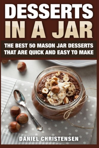 Desserts in a Jar: The Best 50 Mason Jar Desserts That Are Quick and Easy to Make pdf