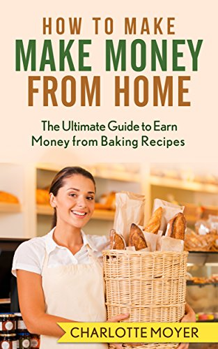 HOW TO MAKE MONEY: HOME BUSINESS: 7 Steps Make Money from Baking (Small Business, Start Up, Bakery, Home Business) by [Moyer, Charlotte]