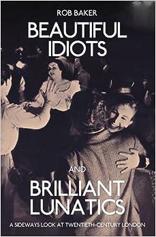 Beautiful Idiots and Brilliant Lunatics: A Sideways Look at Twentieth-Century London