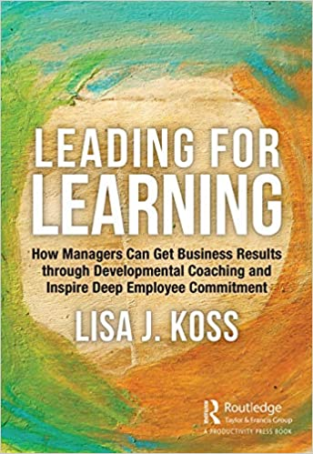 Amazon.com: Leading for Learning: How Managers Can Get Business Results through Developmental Coaching and Inspire Deep Employee Commitment (9780367534837): Koss, Lisa J.: Books