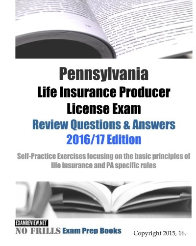 Download Pennsylvania Life Insurance Producer License Exam Review Questions & Answers 2016/17 Edition: Self-Practice Exercises focusing on the basic principles of life insurance and PA specific rules Pdf