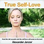 True Self-Love: Heal the old wounds and the self-love will come on its own! | Alexander Janzer
