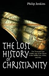 The Lost History of Christianity: The Thousand-Year Golden Age of the Church in the Middle East, Africa, and Asia