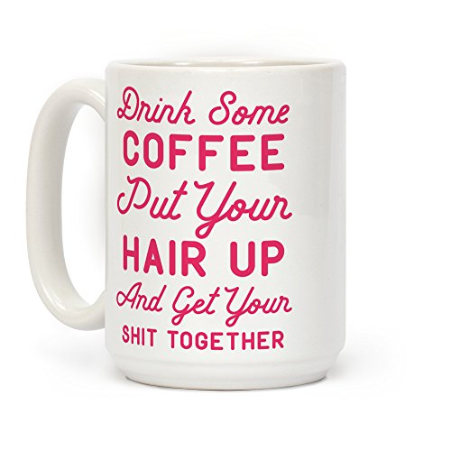 Drink Some Coffee Put Your Hair Up White 15 Ounce Ceramic Coffee Mug by LookHUMAN (Prices Mug Coffee)