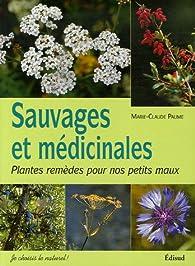 Sauvages et médicinales : Plantes remèdes pour nos petits maux par Marie-Claude Paume