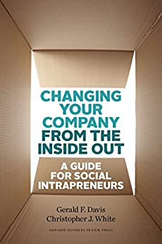 Changing Your Company from the Inside Out: A Guide for Social Intrapreneurs by [Davis, Gerald F., White, Christopher J.]