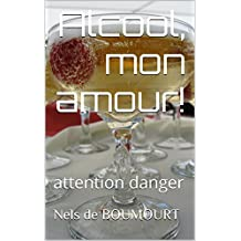 Alcool, mon amour!: attention danger (French Edition)